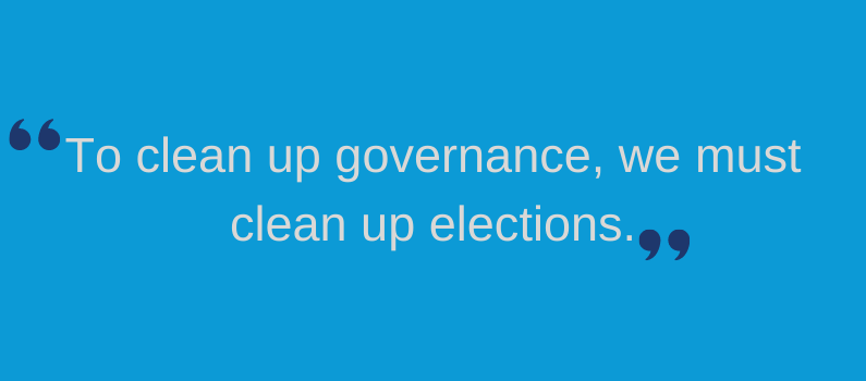 """""""To clean up governance, we must clean up elections."""""""