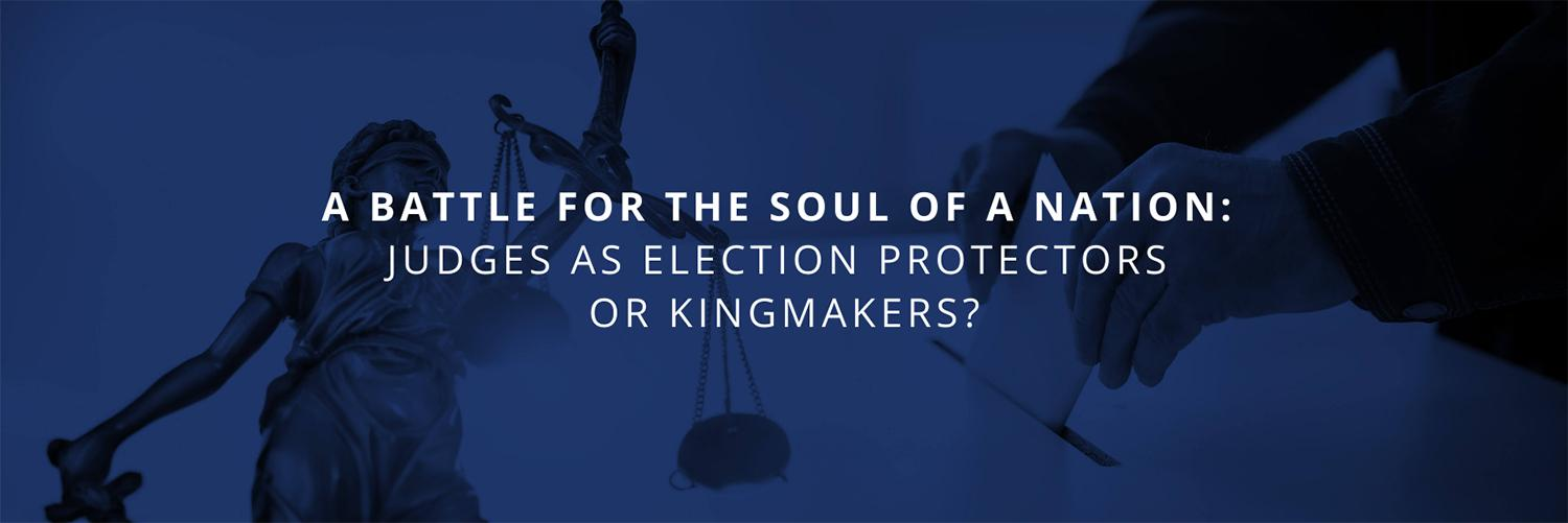 Text: A Battle for the Soul of a Nation: Judges as Election Protectors or Kingmakers? | Background: Images of a statue holding the scales of a justice and a voter casting their ballot.